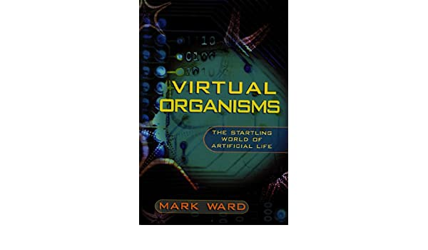 Virtual Organisms: The Startling World of Artificial Life ...