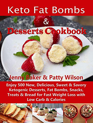 Keto Fat Bombs & Desserts Cookbook: Enjoy 500 New, Delicious, Sweet & Savory Ketogenic Desserts, Fat Bombs, Snacks, Treats & Bread for Fast Weight Loss with Low Carb & Calories by Jenny Baker, Patty Wilson