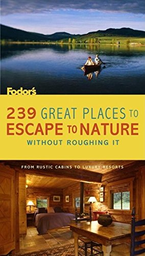 239 Great Places to Escape to Nature Without Roughing It: From Rustic Cabins to Luxury Resorts (Travel Guide)