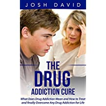 Addiction: Drug Addiction Cure: What Does Drug Addiction Mean and How to Treat and Finally Overcome Any Drug Addiction for Life (Alcoholism, Cure Alcoholism, Drug Addiction) (Addictions Book 1)