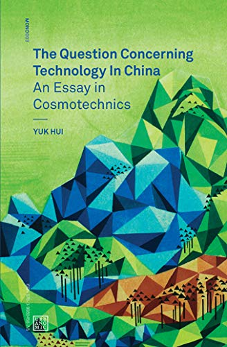 The Question Concerning Technology in China: An Essay in Cosmotechnics (Urbanomic / Mono) (History Of Science And Technology In China)