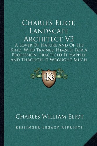 Charles Eliot, Landscape Architect V2: A Lover Of Nature And Of His Kind, Who Trained Himself For A Profession, Practiced It Happily And Through It Wrought Much Good (1902) ebook