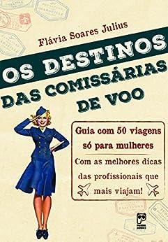 Destinos das comissárias de voo: Guia com 50 viagens só para mulheres por [Julius, Flávia Soares]