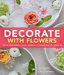 Decorate With Flowers: Creative Arrangements, Styling Inspiration, Container Projects, Design Tips