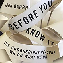 Before You Know It: The Unconscious Reasons We Do What We Do Audiobook by John Bargh Narrated by John Bargh, George Newbern