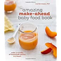 The Amazing Make-Ahead Baby Food Book: Make 3 Months of Homemade Purees in 3 ...