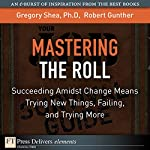 Mastering the Roll: Succeeding Amidst Change Means Trying New Things, Failing, and Trying More | Gregory Shea,Robert Gunther
