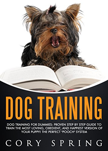 "Dog Training: Dog Training For Dummies: Proven Step By Step Guide To Train The Most Loving, Obedient, And Happiest Version Of Your Puppy! The Perfect ""Pooch"" ... Dog, Housetraining Puppy Book 5) by [Spring, Cory]"