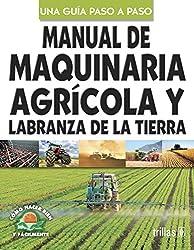 Manual de maquinaria agricola y labranza de la tierra/ Agricultural Machine and Farming Guide of Soil: Como Hacer Bien Y Facilmente, Una Guia Paso a ... to Do It Good and Easy, a Step by Step Guide