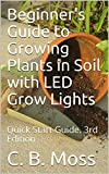 Beginner's Guide to Growing Plants in Soil with LED Grow Lights: Quick Start Guide.  3rd Edition.