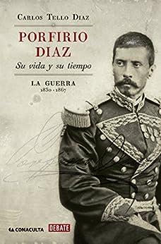 Porfirio Díaz: Su vida y su tiempo. La guerra 1830-1867 de [Díaz, Carlos Tello]