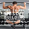 The 30 Day Muscle Building Training Program: The Solution to Increasing Muscle Mass for Bodybuilders, Athletes, and People Who Just Want to Have a Better Body Audiobook by Joseph Correa Narrated by Andrea Erickson