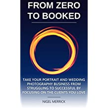 Zero To Booked: Take Your Portrait And Wedding Photography Business From Struggling To Successful By Focusing On The Clients You Love