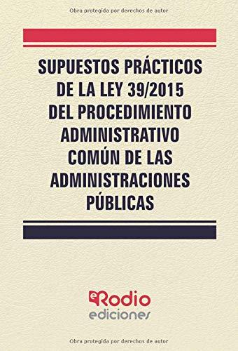 Supuestos Practicos de la Ley 39/2015 del Procedimiento Administrativo Comun de las Administraciones Tapa blanda – 9 mar 2018 Vv.Aa Ediciones Rodio S. Coop. And. 8416963983 Administración pública