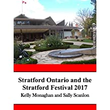 Stratford Ontario and the Stratford Festival 2017: An Unofficial Guide to Canada's Hottest Tourist Destination for Food and Theater Lovers