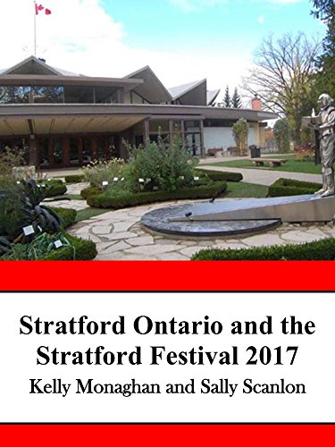 Stratford Ontario and the Stratford Festival 2017: An Unofficial Guide to Canada's Hottest Tourist Destination for Food and Theater Lovers by Kelly Monaghan, Sally Scanlon