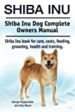 Shiba Inu. Shiba Inu Dog Complete Owners Manual. Shiba Inu book for care, costs, feeding, grooming, health and training.