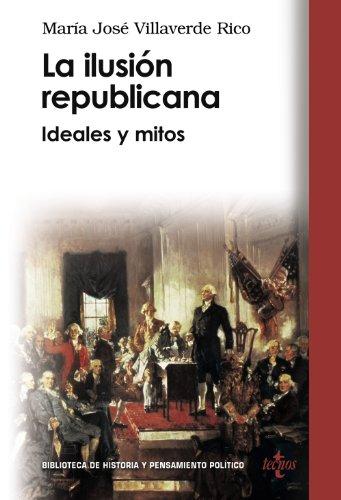 La ilusion republicana/ The republican dream: Ideales Y Mitos/ Ideals and Myths (Biblioteca De Historia Y Pensamiento Politico) (Spanish Edi - Rico, Maria Jose Villaverde