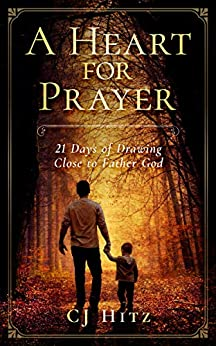 A Heart for Prayer: 21 Days of Drawing Close to Father God by [Hitz, CJ]