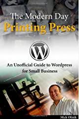 The Modern Day Printing Press: An Unofficial Guide to Wordpress for Small Business Paperback