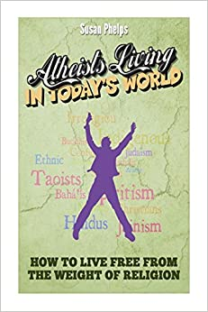 Atheists Living in Today?s World: How to Live free from the Weight of Religion