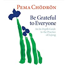 Be Grateful to Everyone: An In-Depth Guide to the Practice of Lojong Lecture by Pema Chödrön Narrated by Pema Chödrön