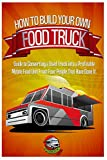 How to Build Your Own Food Truck: A Guide to Converting a Used Truck into a Profitable Mobile Food Unit From Four People That Have Done it