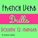 French Verb Drills Featuring the Verb Manger: Master the FrenchVerb Manger (to Eat) - with No Memorization! [French Edition]: French Verb Conjugation t. 12 | Frederic Bibard