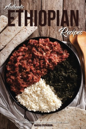 Authentic Ethiopian Recipes: A Complete Cookbook of Tasty African Dish Ideas! by Martha Stephenson