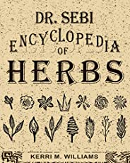 Dr. Sebi Encyclopedia of Herbs and their Uses: Over 100 Alkaline Herbs, Medicinal Properties and How to Use fo