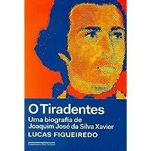O Tiradentes. Uma Biografia de Joaquim José da Silva Xavier