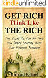 Rich: Get Rich Think Like The Rich- The Guide To Get All That You Have Always Desired Starting With Your Financial Freedom (Get rich, think rich, financial ... happiness, self-help, succeed Book 1)