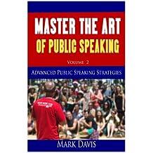 2: Master The Art Of Public Speaking Volume II: Advanced Strategies for Maximum Impact (Volume 2)