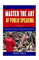 Master The Art Of Public Speaking Volume II: Advanced Strategies for Maximum Impact (Volume 2)