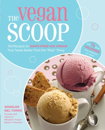 "The Vegan Scoop: 150 Recipes for Dairy-Free Ice Cream that Tastes Better Than the ""Real"" Thing by Wheeler del Torro"