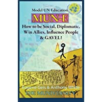 Mun-E: How to Be Social, Diplomatic, Win Allies, Influence People, and Gavel!: Model Un Education