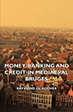 Money, Banking and Credit in Mediaeval Bruges - Italian Merchant Bankers, Lombards and Money Changers - a Study in the Origins of Banking, Raymond De Roover, 1406738581