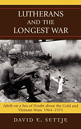 Lutherans and the Longest War: Adrift on a Sea of Doubt about the Cold and Vietnam Wars, 1964-1975 by David E Settje