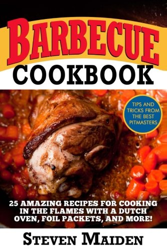 Barbecue Cookbook: 25 Amazing Recipes for Cooking In the Flames with a Dutch Oven, Foil Packets, and More!(BBQ, Barbecue, smoking meat, Grilling, Pitmaster, smoker recipes, Smoker Cookbook) by Steven Maiden