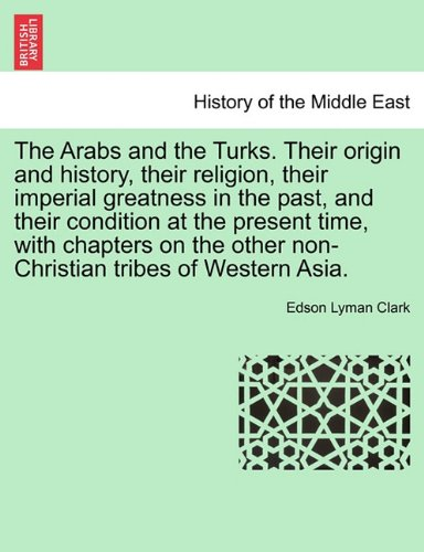Download The Arabs and the Turks. Their origin and history, their religion, their imperial greatness in the past, and their condition at the present time, with ... other non-Christian tribes of Western Asia. pdf epub