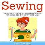Sewing: The Ultimate Guide to Mastering Sewing for Beginners in 30 Minutes or Less! | Jessica Pickens
