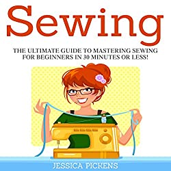 Sewing: The Ultimate Guide to Mastering Sewing for Beginners in 30 Minutes or Less!