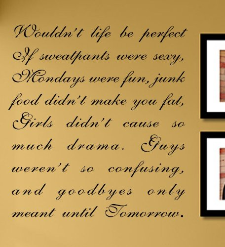 Pooh Sweatpants (Wouldn't life be perfect if sweatpants were sexy, Mondays were fun, junk food didn't make you fat, Girls didn't cause so much drama. Guys weren't so confusing, and goodbyes only meant until Tomorrow. Vinyl Wall Decals Quotes Sayings Words Art Decor Lettering Vinyl Wall Art Inspirational Uplifting)