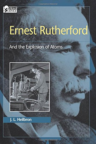 Ernest Rutherford: And the Explosion of Atoms (Oxford Portraits in Science) - Oxford Portraits