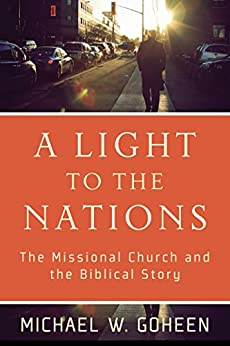 A Light to the Nations: The Missional Church and the Biblical Story by [Goheen, Michael W.]