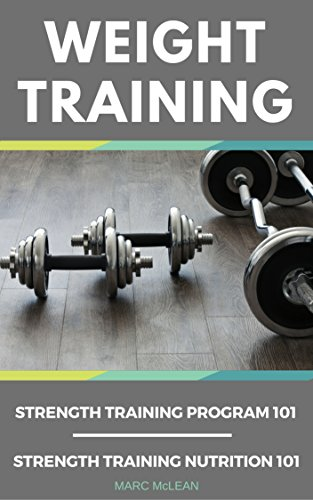 Weight Training: 2 Books Bundle - Strength Training Program 101 + Strength Training Nutrition 101 (Best Way To Gain Muscle)