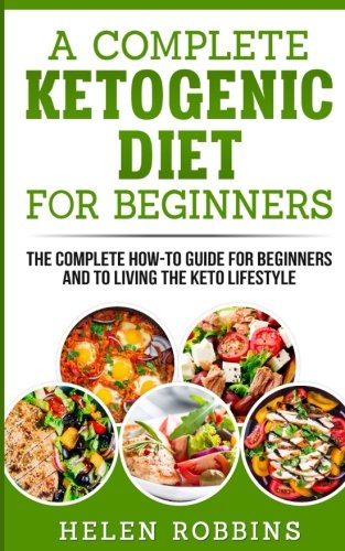 A Complete Ketogenic Diet for Beginners: The Complete HOW-TO Guide For Beginners And To Living The Keto Lifestyle (Volume 1) by Helen Robbins