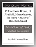 img - for Colonel John Brown, of Pittsfield, Massachusetts, the Brave Accuser of Benedict Arnold book / textbook / text book