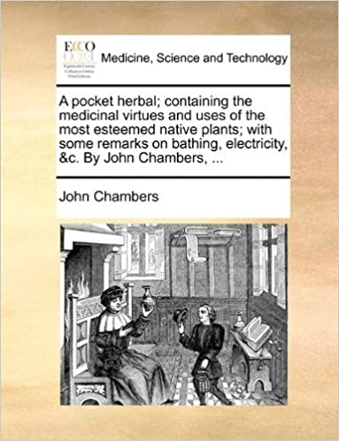 Book A pocket herbal; containing the medicinal virtues and uses of the most esteemed native plants; with some remarks on bathing, electricity, &c. By John Chambers, ... by John Chambers (2010-05-29)