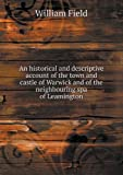 An Historical and Descriptive Account of the Town and Castle of Warwick and of the Neighbouring Spa of Leamington, William Field, 5518492596